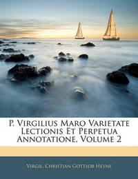P. Virgilius Maro Varietate Lectionis Et Perpetua Annotatione, Volume 2 by Virgil