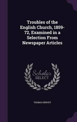 Troubles of the English Church, 1859-72, Examined in a Selection from Newspaper Articles by Thomas Hervey image