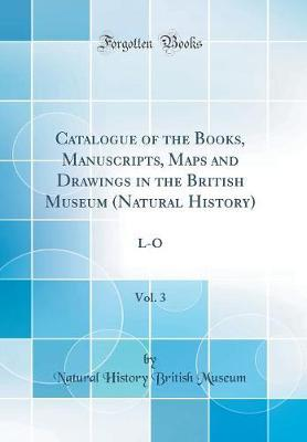 Catalogue of the Books, Manuscripts, Maps and Drawings in the British Museum (Natural History), Vol. 3 by Natural History British Museum