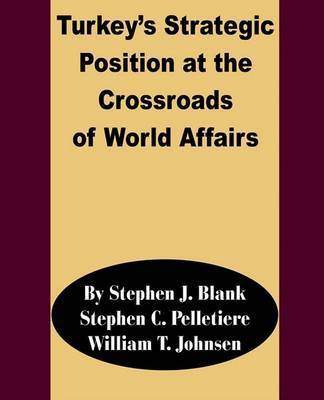 Turkey's Strategic Position at the Crossroads of World Affairs by Stephen J Blank, PH.D.