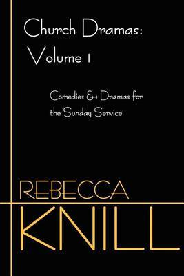 Church Dramas: Volume 1: Comedies & Dramas for the Sunday Service by Rebecca Knill