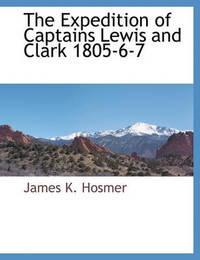 The Expedition of Captains Lewis and Clark 1805-6-7 by James Kendall Hosmer