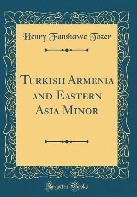 Turkish Armenia and Eastern Asia Minor (Classic Reprint) by Henry Fanshawe Tozer