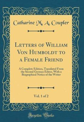 Letters of William Von Humboldt to a Female Friend, Vol. 1 of 2 by Catharine M a Coupler