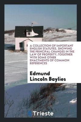 A Collection of Important English Statutes. Showing the Principal Changes in the Law of Property; Together with Some Other Enactments of Common References by Edmund Lincoln Baylies