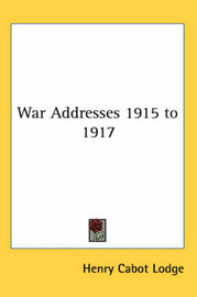 War Addresses 1915 to 1917 by Henry Cabot Lodge image
