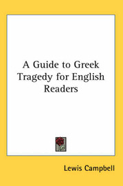 A Guide to Greek Tragedy for English Readers by Lewis Campbell image