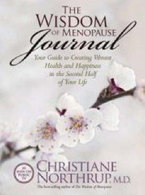 The Wisdom Of Menopause Journal: Your Guide To Creating VibrantHealth And Happiness In The Second Half Of Your Life by Christiane Northrup