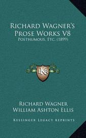 Richard Wagner's Prose Works V8: Posthumous, Etc. (1899) by Richard Wagner