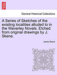 A Series of Sketches of the Existing Localities Alluded to in the Waverley Novels. Etched from Original Drawings by J. Skene. by James Skene