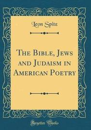 The Bible, Jews and Judaism in American Poetry (Classic Reprint) by Leon Spitz image