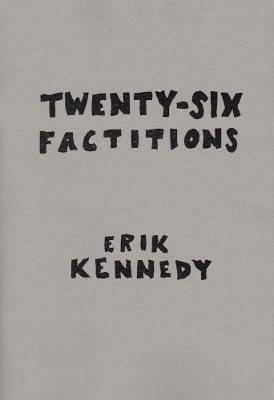 Twenty-Six Factitions by Erik Kennedy