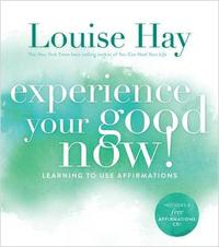 Experience Your Good Now! by Louise Hay