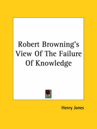 Robert Browning's View of the Failure of Knowledge by Henry Jones