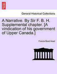 A Narrative. by Sir F. B. H. Supplemental Chapter. [A Vindication of His Government of Upper Canada.] by Francis Bond Head