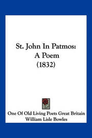 St. John in Patmos: A Poem (1832) by Of Old Living Poets Great One of Old Living Poets Great Britain