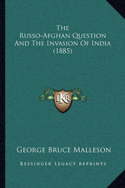 The Russo-Afghan Question and the Invasion of India (1885) the Russo-Afghan Question and the Invasion of India (1885) by George Bruce Malleson
