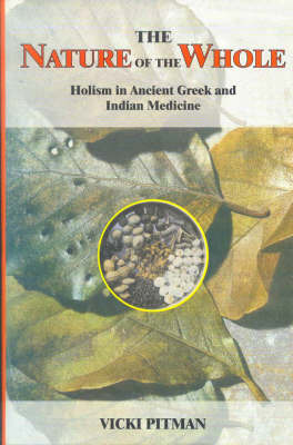 The Nature of the Whole: Holism in Ancient Greek and Indian Medicine by Vicki Pitman