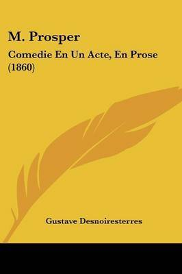 M. Prosper: Comedie En Un Acte, En Prose (1860) by Gustave Desnoiresterres