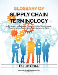 Glossary of Supply Chain Terminology. A Dictionary on Business, Transportation, Warehousing, Manufacturing, Purchasing, Technology, and More! by Philip Obal