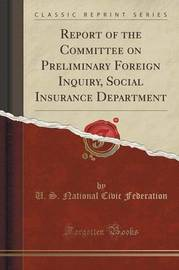 Report of the Committee on Preliminary Foreign Inquiry, Social Insurance Department (Classic Reprint) by U S National Civic Federation