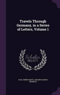 Travels Through Germany, in a Series of Letters, Volume 1 by Paul Henry Maty