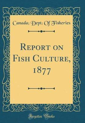 Report on Fish Culture, 1877 (Classic Reprint) by Canada Dept of Fisheries