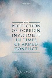 The Protection of Foreign Investment in Times of Armed Conflict by Jure Zrilic