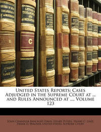 United States Reports: Cases Adjudged in the Supreme Court at ... and Rules Announced at ..., Volume 123 by Henry Putzel image