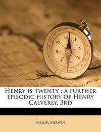 Henry Is Twenty: A Further Episodic History of Henry Calverly, 3rd by Samuel Merwin