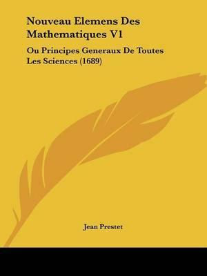 Nouveau Elemens Des Mathematiques V1: Ou Principes Generaux De Toutes Les Sciences (1689) by Jean Prestet image