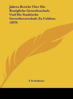 Jahres-Bericht Uber Die Konigliche Gewerbeschule Und Die Stadtische Gewerbevorschule Zu Coblenz (1879) by F Eichelkraut