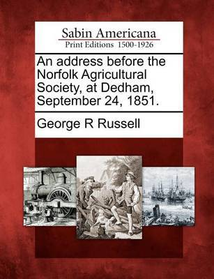 An Address Before the Norfolk Agricultural Society, at Dedham, September 24, 1851. by George R Russell