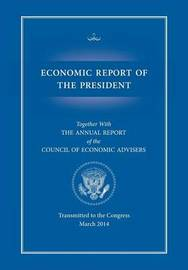 Economic Report of the President, Transmitted to the Congress March 2014 Together with the Annual Report of the Council of Economic Advisors by Executive Office of the President