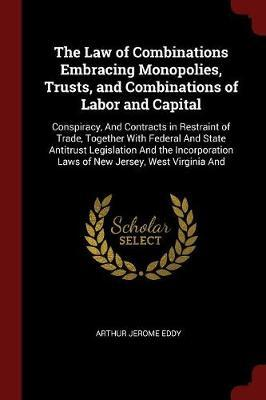 The Law of Combinations Embracing Monopolies, Trusts, and Combinations of Labor and Capital by Arthur Jerome Eddy