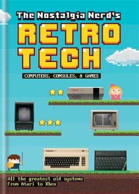 The Nostalgia Nerd's Retro Tech: Computer, Consoles & Games by Peter Leigh