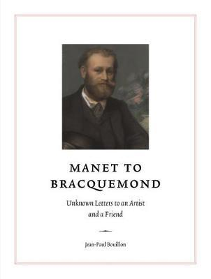 Manet to Bracquemond: Unknown Letters to an Artist and a Friend by Jean-Paul Bouillon