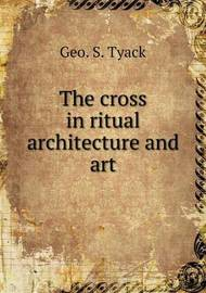 The Cross in Ritual Architecture and Art by Geo S Tyack