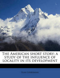 The American Short Story; A Study of the Influence of Locality in Its Development by Elias Lieberman