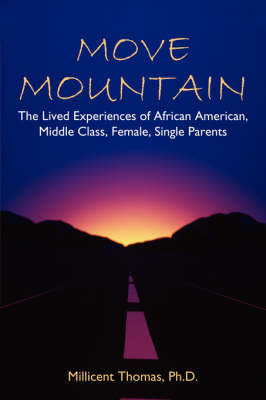 Move Mountain: The Lived Experiences of African American, Middle Class, Female, Single Parents by Millicent Thomas Ph. D.