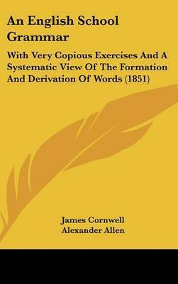 An English School Grammar: With Very Copious Exercises and a Systematic View of the Formation and Derivation of Words (1851) by Alexander Allen