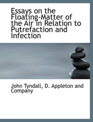 Essays on the Floating-Matter of the Air in Relation to Putrefaction and Infection by John Tyndall