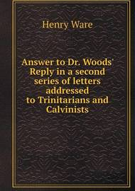 Answer to Dr. Woods' Reply in a Second Series of Letters Addressed to Trinitarians and Calvinists by Henry Ware