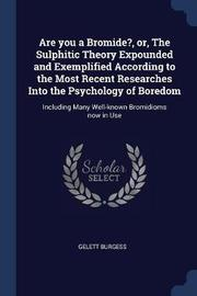 Are You a Bromide?, Or, the Sulphitic Theory Expounded and Exemplified According to the Most Recent Researches Into the Psychology of Boredom by Gelett Burgess