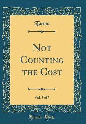 Not Counting the Cost, Vol. 3 of 3 (Classic Reprint) by Tasma Tasma