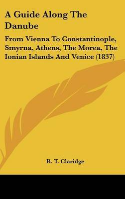 A Guide Along the Danube: From Vienna to Constantinople, Smyrna, Athens, the Morea, the Ionian Islands and Venice (1837) by R T Claridge image