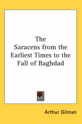 The Saracens from the Earliest Times to the Fall of Baghdad by Arthur Gilman