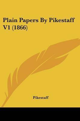 Plain Papers By Pikestaff V1 (1866) by Pikestaff