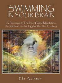 Swimming in Your Brain: A Practicum to the Inner Guide Meditation a Spiritual Technology for the 21st Century by Elle a Simon