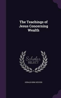 The Teachings of Jesus Concerning Wealth by Gerald Dirk Heuver